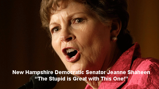 "New Hampshire Democratic Senator Jeanne Shaheen - ""The Stupid is Great with This One"""