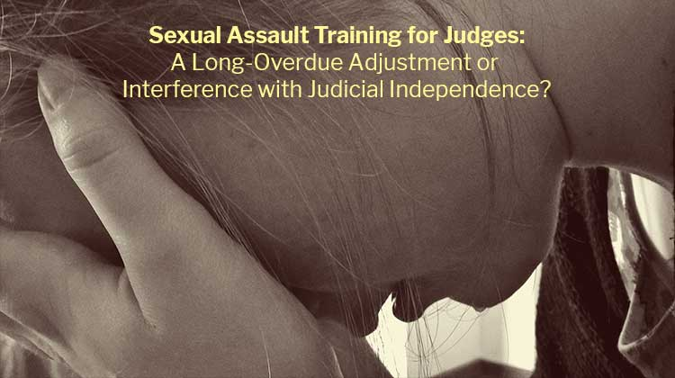 Sexual Assault Training for Judges: A Long-Overdue Adjustment or Interference with Judicial Independence?