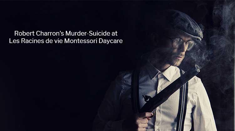 Robert Charron's Murder-Suicide At Les Racines de vie Montessori Daycare