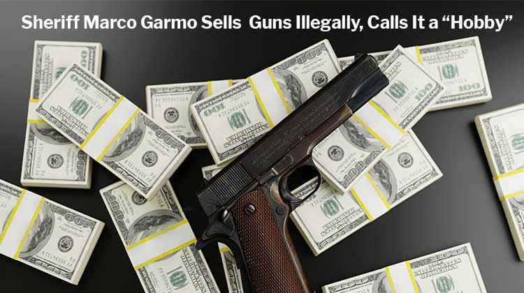 "Sheriff Marco Garmo Sells Guns Illegally, Calls It a ""Hobby"""