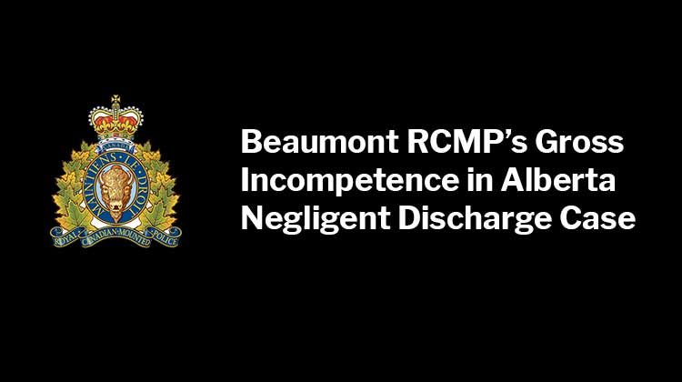 Beaumont RCMP's Gross Incompetence in Alberta Negligent Discharge Case