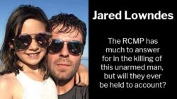 Jared Lowndes Killing: The RCMP has much to answer for in the shooting of this unarmed man, but will they ever be held to account?
